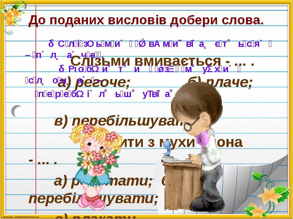 До поданих висловів добери слова. Слізьми вмивається - ... . а) регоче; б) пл...