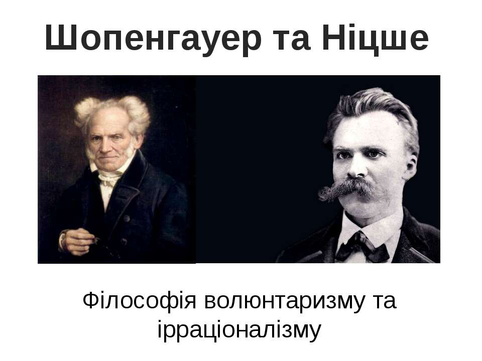 Шопенгауер та Ніцше Філософія волюнтаризму та ірраціоналізму