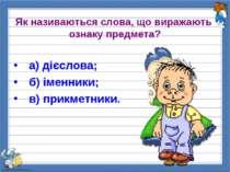 Як називаються слова, що виражають ознаку предмета? а) дієслова; б) іменники;...