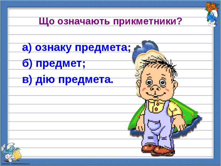 Що означають прикметники? а) ознаку предмета; б) предмет; в) дію предмета.