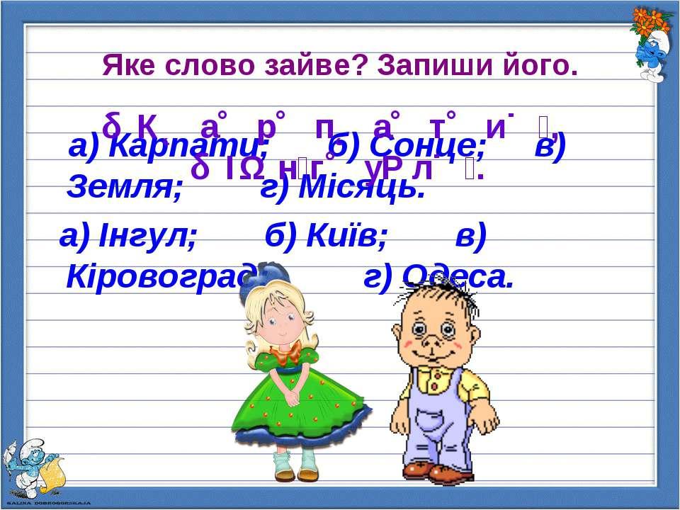 Яке слово зайве? Запиши його. а) Карпати; б) Сонце; в) Земля; г) Місяць. а) І...