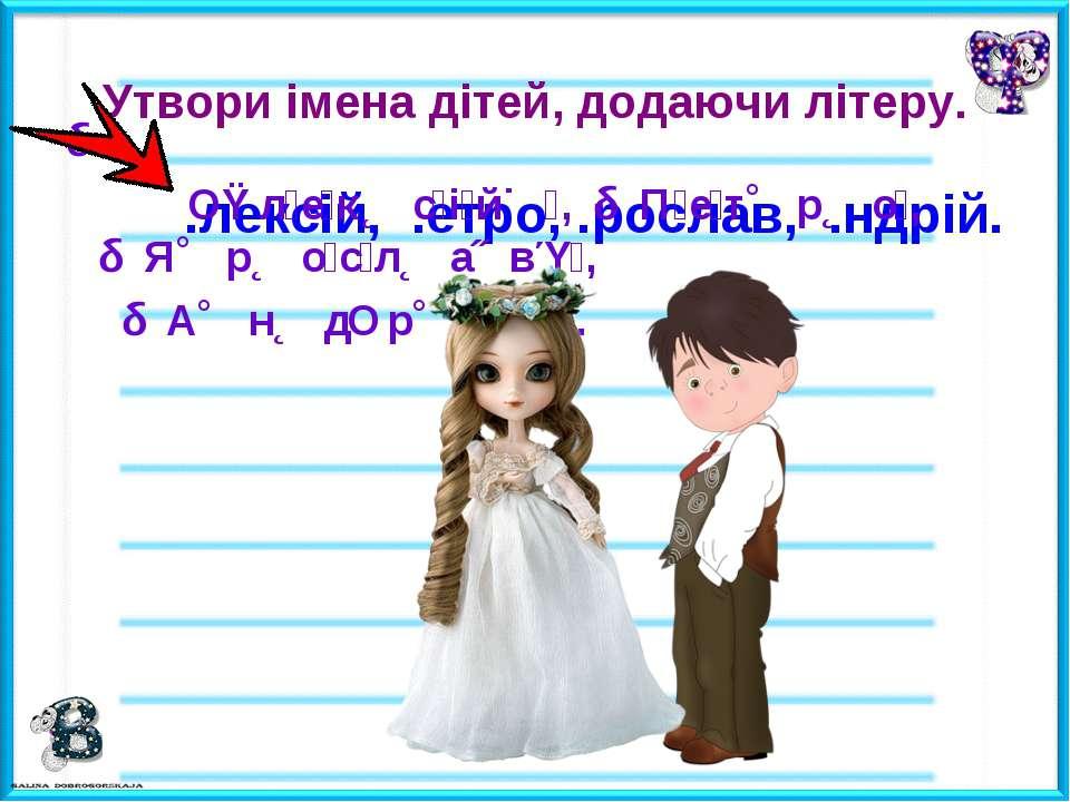 Утвори імена дітей, додаючи літеру. .лексій, .етро, .рослав, .ндрій. О л е к ...