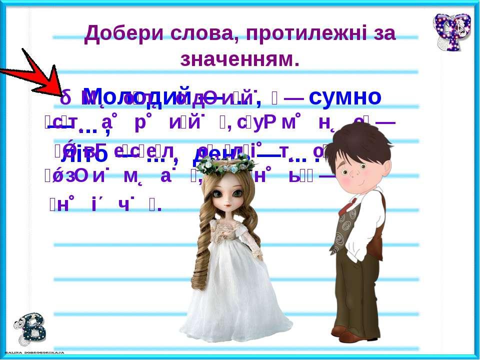 Добери слова, протилежні за значенням. Молодий — ... , сумно — ... , літо — ....