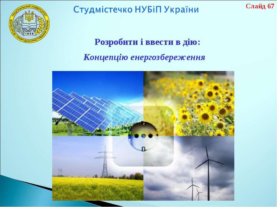 Розробити і ввести в дію: Слайд 67 Концепцію енергозбереження