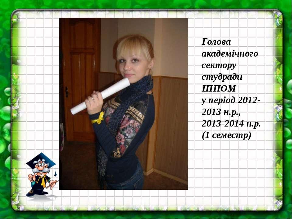 Голова академічного сектору студради ІППОМ у період 2012-2013 н.р., 2013-2014...