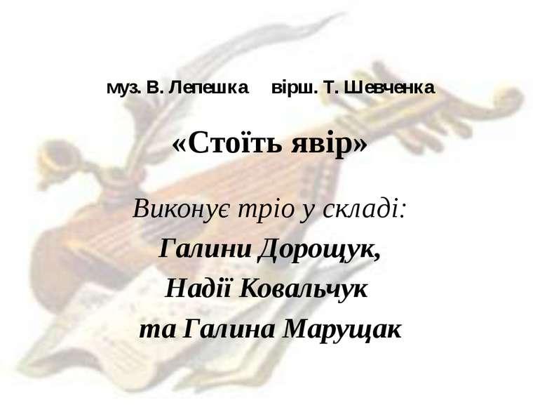 муз. В. Лепешка вірш. Т. Шевченка «Стоїть явір» Виконує тріо у складі: Галини...