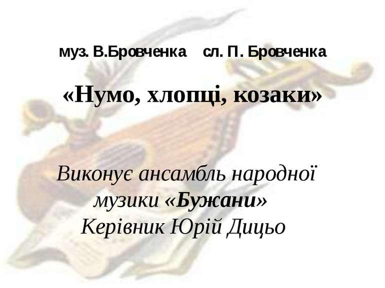 муз. В.Бровченка сл. П. Бровченка «Нумо, хлопці, козаки» Виконує ансамбль нар...