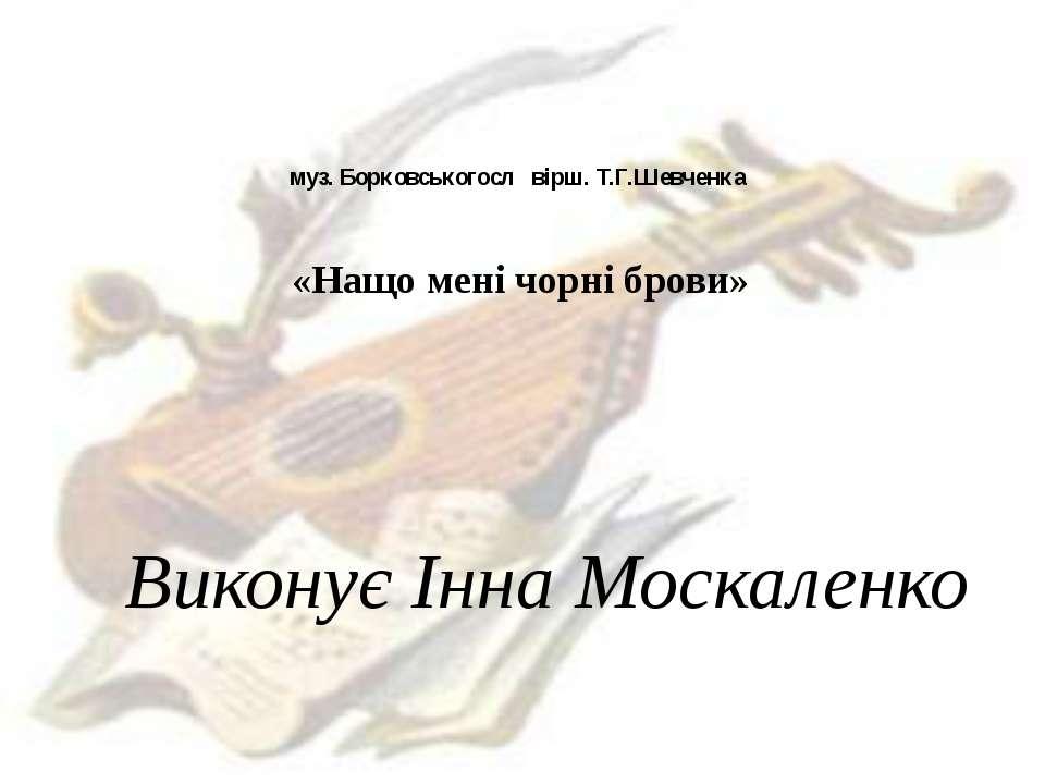 муз. Борковськогосл вірш. Т.Г.Шевченка «Нащо мені чорні брови» Виконує Інна М...