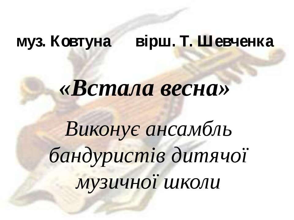 муз. Ковтуна вірш. Т. Шевченка «Встала весна» Виконує ансамбль бандуристів ди...