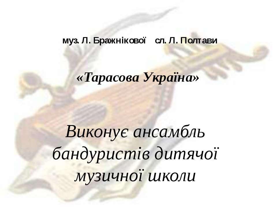 муз. Л. Бражнікової сл. Л. Полтави «Тарасова Україна» Виконує ансамбль бандур...