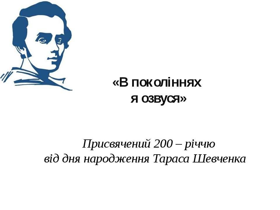 «В поколіннях я озвуся»  Присвячений 200 – річчю від дня народження Тараса Ш...