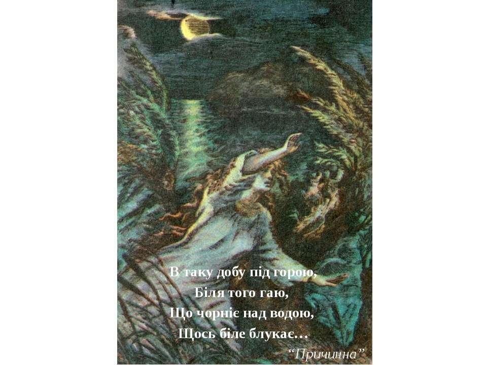 В таку добу під горою, Біля того гаю, Що чорніє над водою, Щось біле блукає… ...