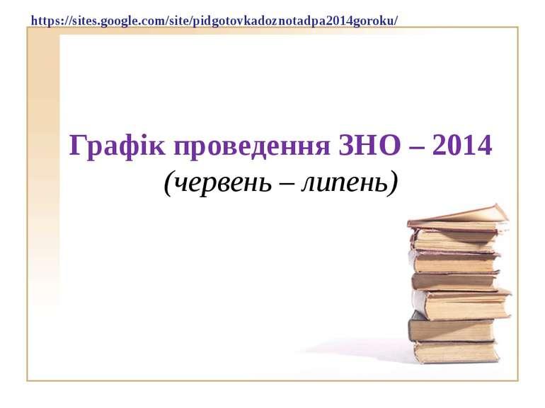 Графік проведення ЗНО – 2014 (червень – липень) https://sites.google.com/site...