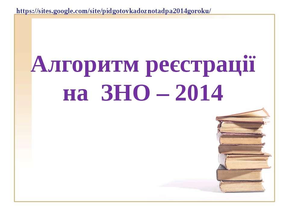 Алгоритм реєстрації на ЗНО – 2014 https://sites.google.com/site/pidgotovkadoz...