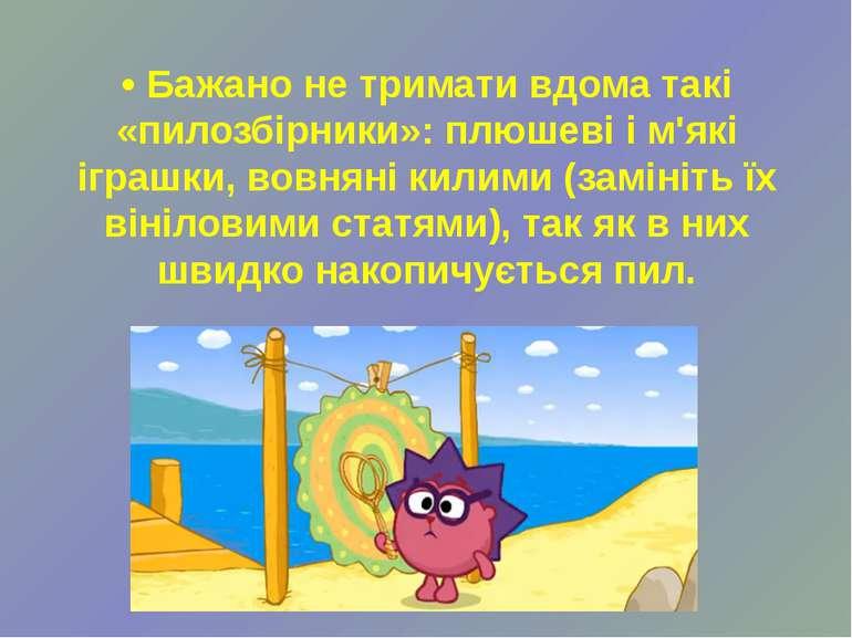 • Бажано не тримати вдома такі «пилозбірники»: плюшеві і м'які іграшки, вовня...