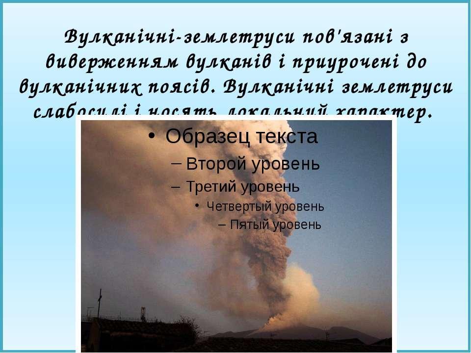Вулканічні-землетруси пов'язані з виверженням вулканів і приурочені до вулкан...
