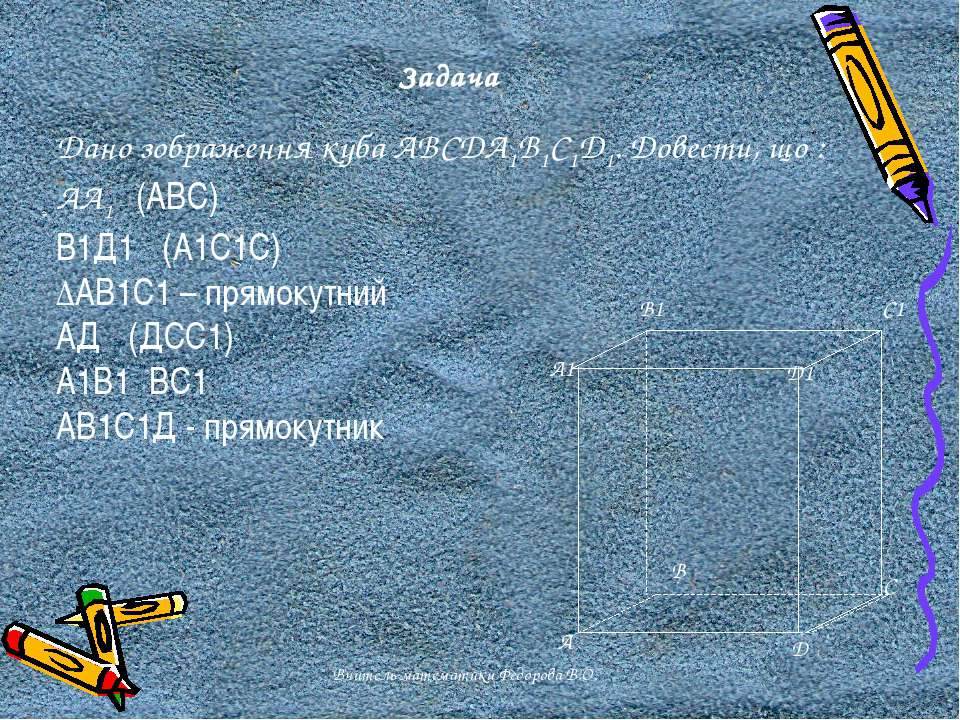Задача Дано зображення куба АВСДА1В1С1Д1. Довести, що : АА1 ḻ (АВС) В1Д1 ḻ (А...