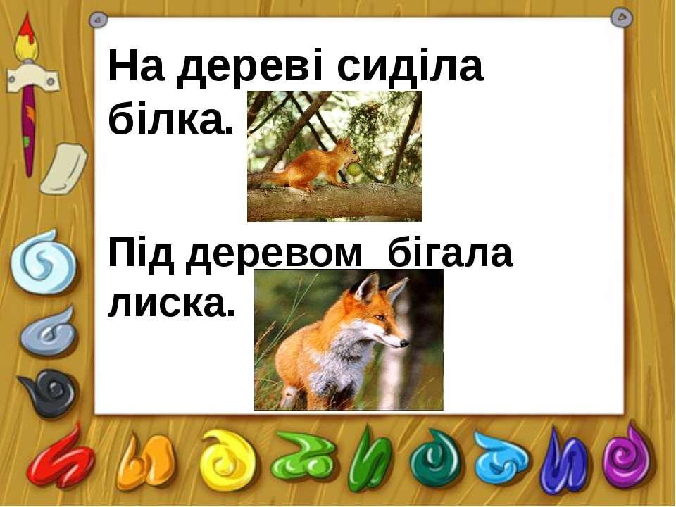 На дереві сиділа білка. Під деревом бігала лиска.