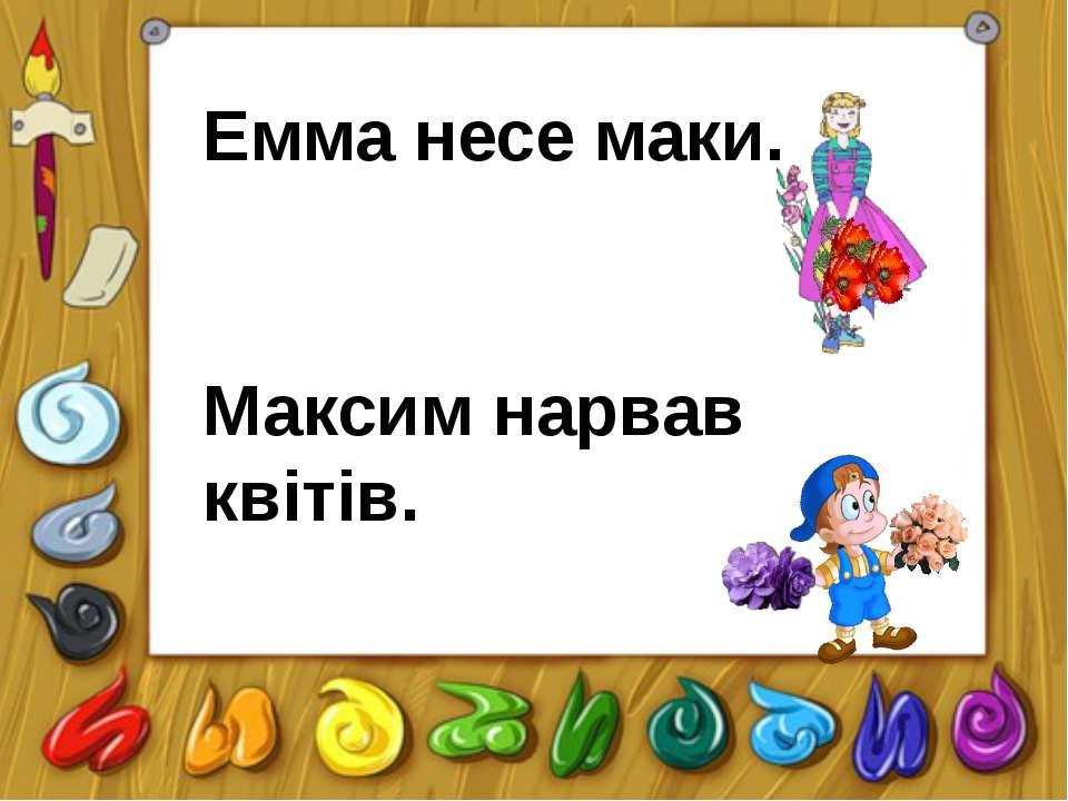 Емма несе маки. Максим нарвав квітів.
