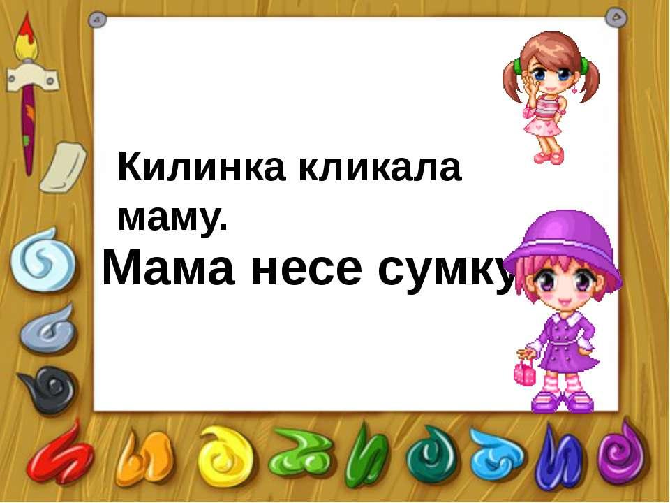 Килинка кликала маму. Мама несе сумку.