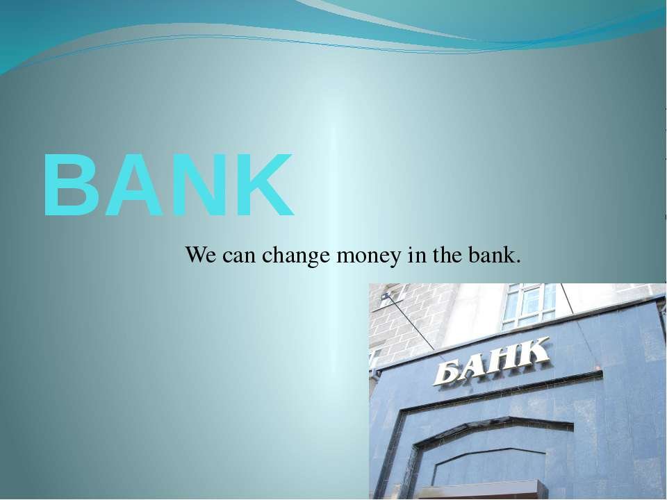 BANK We can change money in the bank.