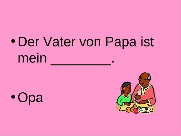 Der Vater von Papa ist mein ________. Opa