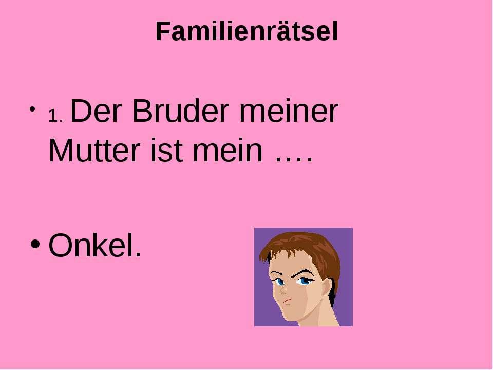 Familienrätsel 1. Der Bruder meiner Mutter ist mein …. Onkel.