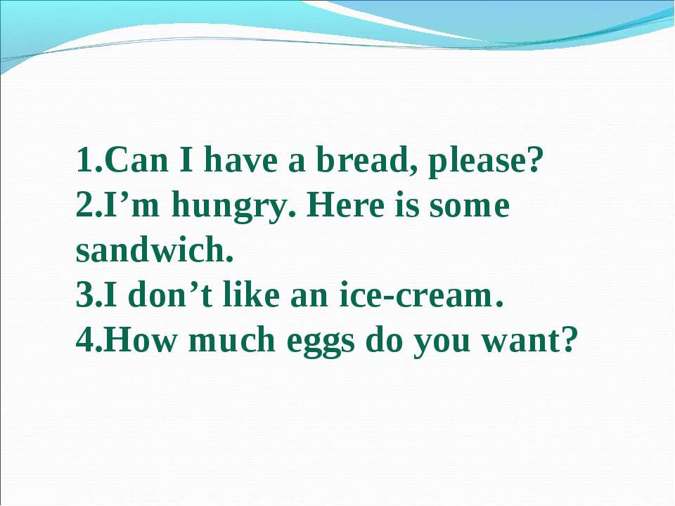 Can I have a bread, please? I'm hungry. Here is some sandwich. I don't like a...