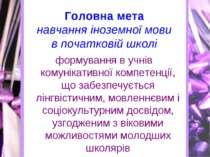 Головна мета навчання іноземної мови в початковій школі формування в учнів ко...