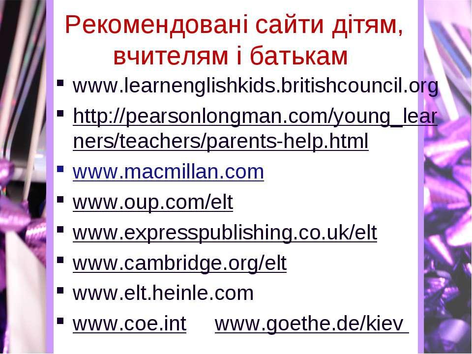 Рекомендовані сайти дітям, вчителям і батькам www.learnenglishkids.britishcou...
