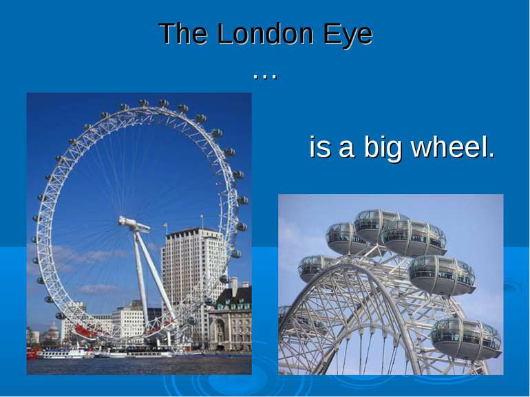 The London Eye … is a big wheel.