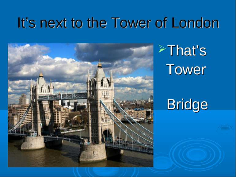 It's next to the Tower of London That's Tower Bridge