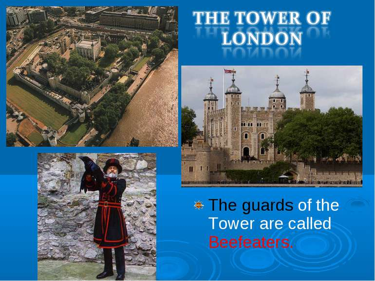 The guards of the Tower are called Beefeaters.