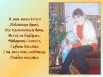 А моя мама Ілона Роботяща дуже, Все клопочеться вона, Все їй не байдуже: Нава...