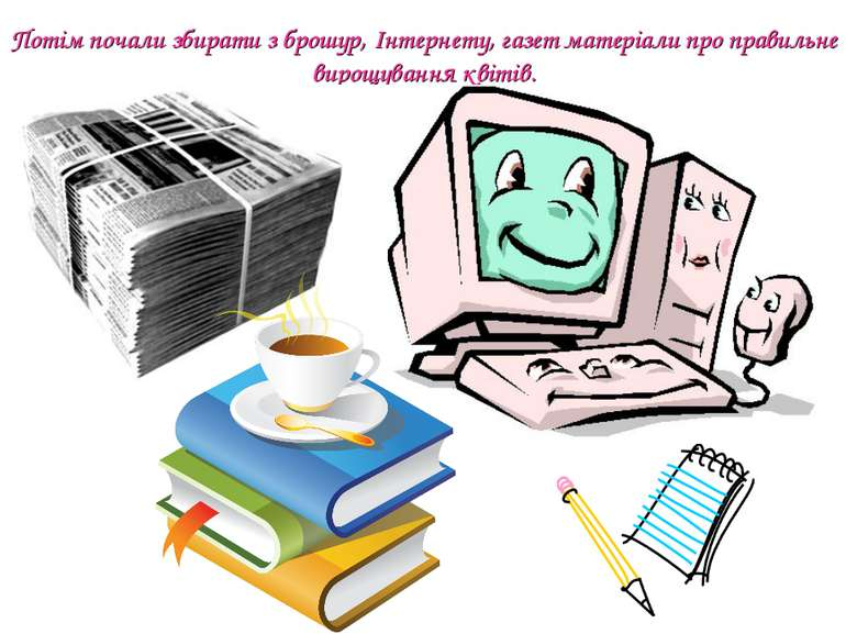 Потім почали збирати з брошур, Інтернету, газет матеріали про правильне вирощ...