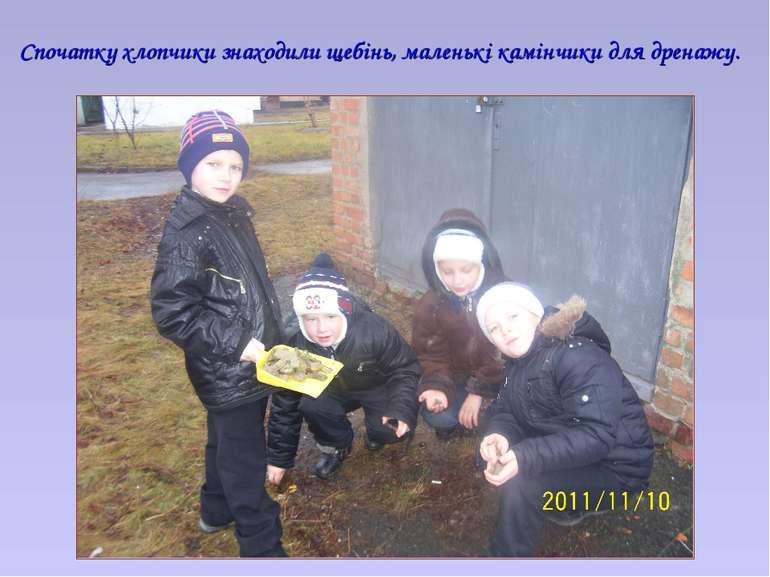 Спочатку хлопчики знаходили щебінь, маленькі камінчики для дренажу.