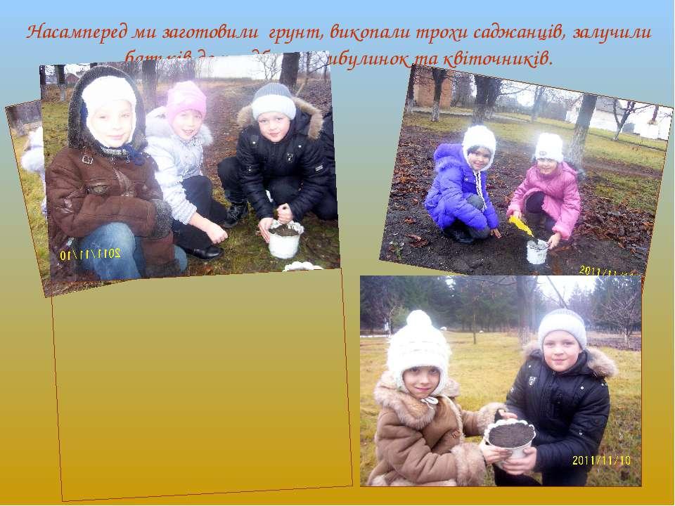 Насамперед ми заготовили грунт, викопали трохи саджанців, залучили батьків до...