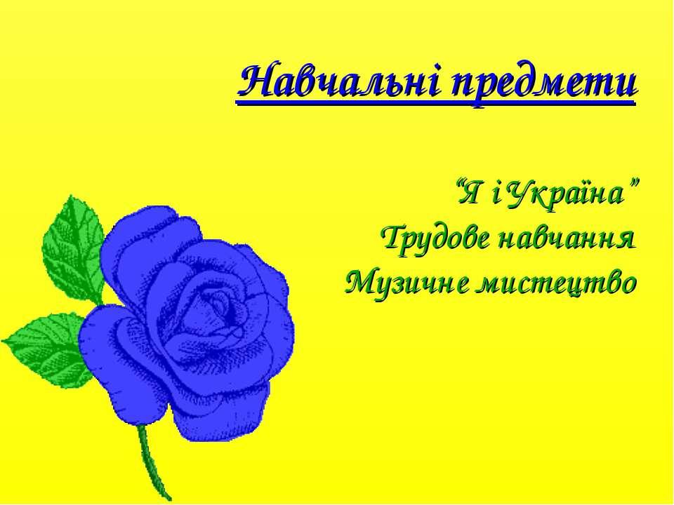 """Навчальні предмети """"Я і Україна"""" Трудове навчання Музичне мистецтво"""