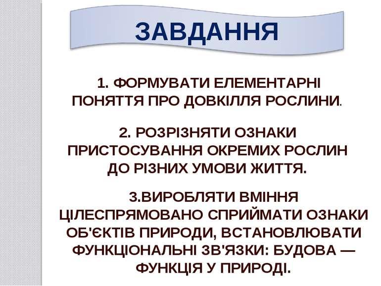 1. ФОРМУВАТИ ЕЛЕМЕНТАРНІ ПОНЯТТЯ ПРО ДОВКІЛЛЯ РОСЛИНИ. 2. РОЗРІЗНЯТИ ОЗНАКИ П...