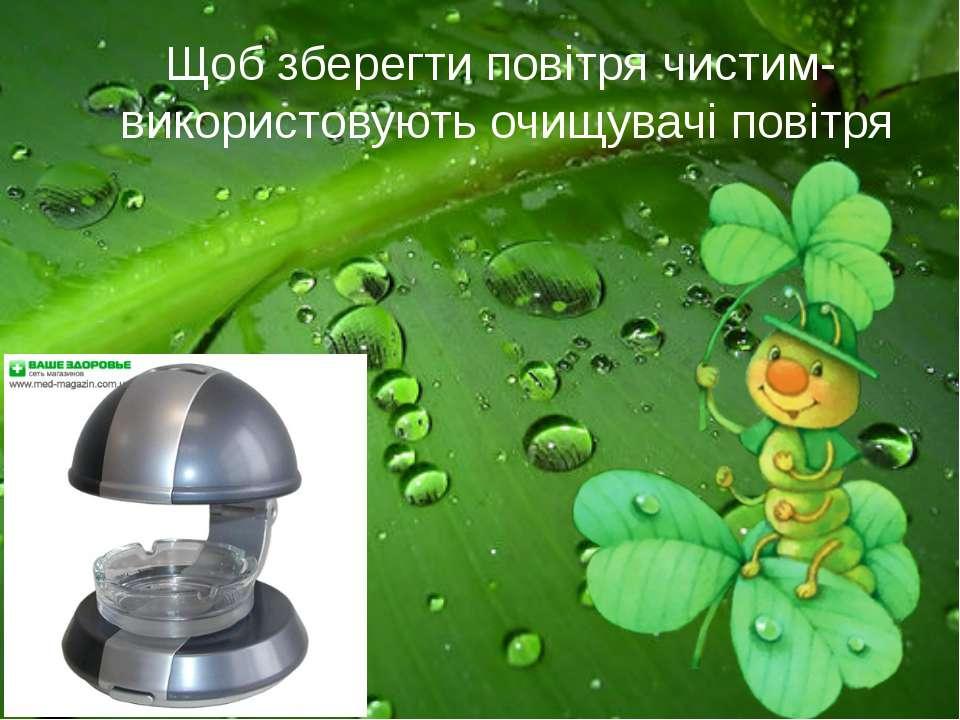 Щоб зберегти повітря чистим- використовують очищувачі повітря