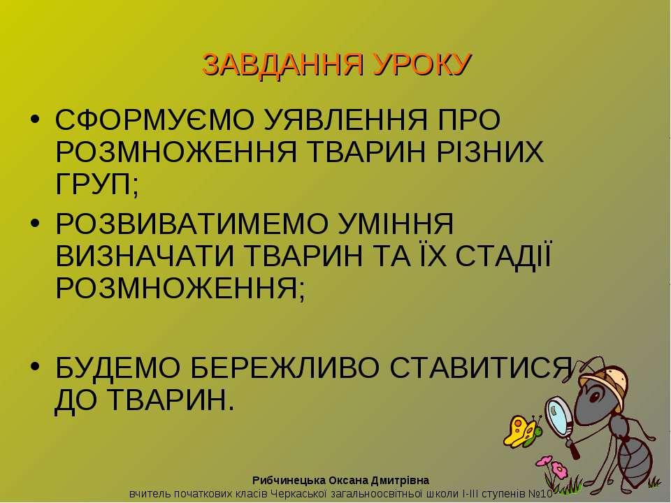 ЗАВДАННЯ УРОКУ СФОРМУЄМО УЯВЛЕННЯ ПРО РОЗМНОЖЕННЯ ТВАРИН РІЗНИХ ГРУП; РОЗВИВА...