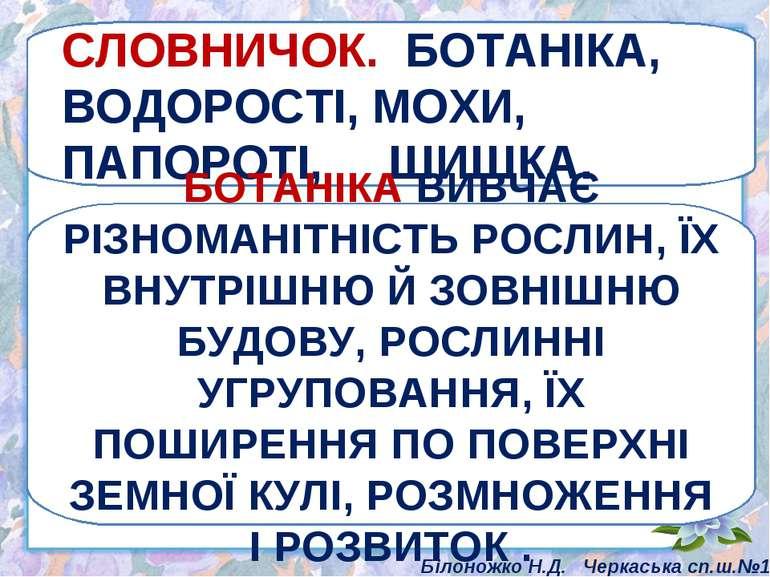 СЛОВНИЧОК. БОТАНІКА, ВОДОРОСТІ, МОХИ, ПАПОРОТІ, ШИШКА. БОТАНІКА ВИВЧАЄ РІЗНОМ...