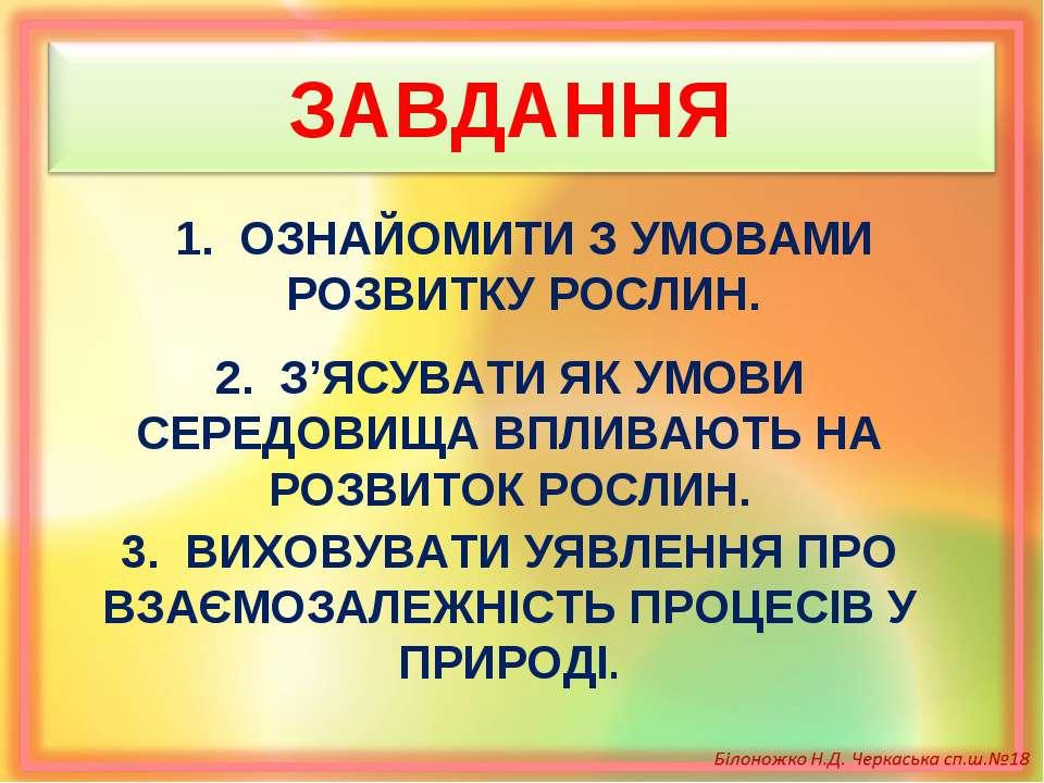 ЗАВДАННЯ 1. ОЗНАЙОМИТИ З УМОВАМИ РОЗВИТКУ РОСЛИН. 2. З'ЯСУВАТИ ЯК УМОВИ СЕРЕД...