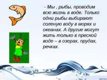 - Мы , рыбы, проводим всю жизнь в воде. Только одни рыбы выбирают соленую вод...