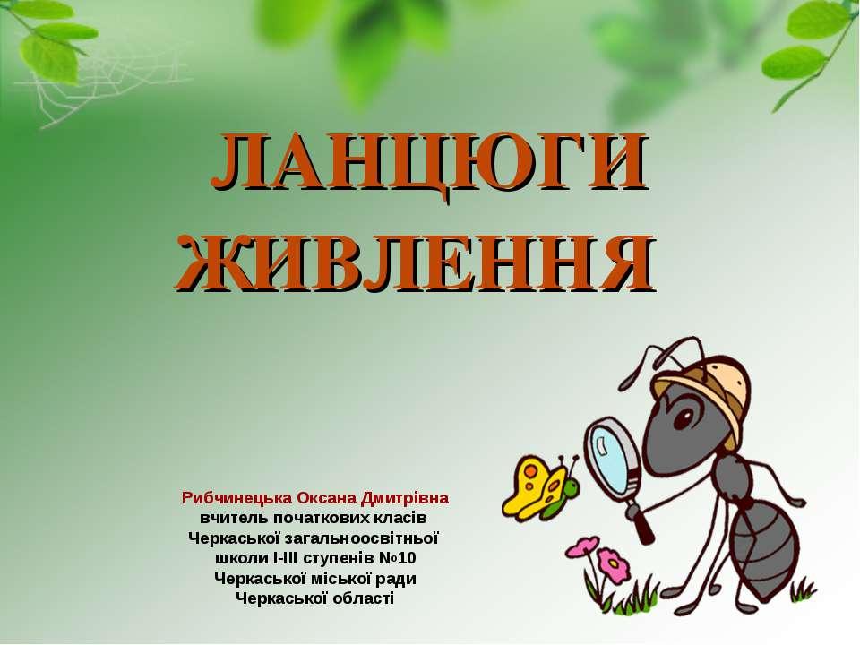 ЛАНЦЮГИ ЖИВЛЕННЯ Рибчинецька Оксана Дмитрівна вчитель початкових класів Черка...
