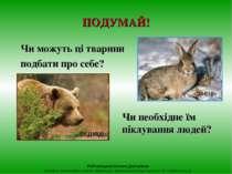 ПОДУМАЙ! Чи можуть ці тварини подбати про себе? Чи необхідне їм піклування лю...