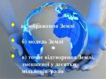 3. Глобус – це … а) зображення Землі б) модель Землі в) точне відтворення Зем...