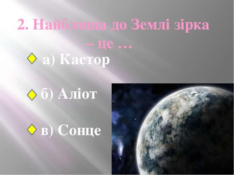 2. Найблища до Землі зірка – це … а) Кастор б) Аліот в) Сонце