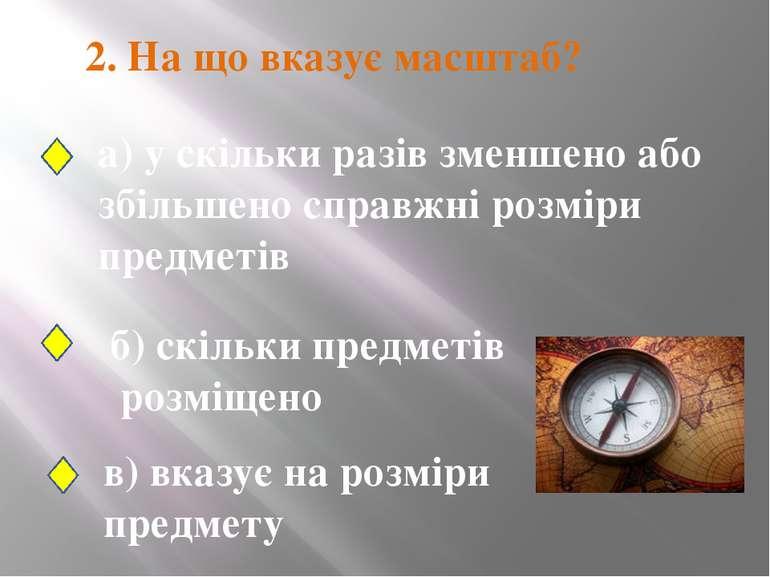 2. На що вказує масштаб? а) у скільки разів зменшено або збільшено справжні р...