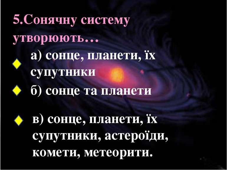 5.Сонячну систему утворюють… а) сонце, планети, їх супутники б) сонце та план...
